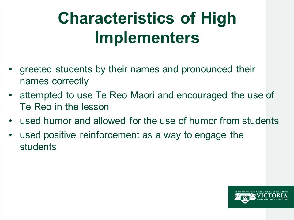 Characteristics of High Implementers greeted students by their names and pronounced their names correctly attempted to use Te Reo Maori and encouraged the use of Te Reo in the lesson used humor and allowed for the use of humor from students used positive reinforcement as a way to engage the students