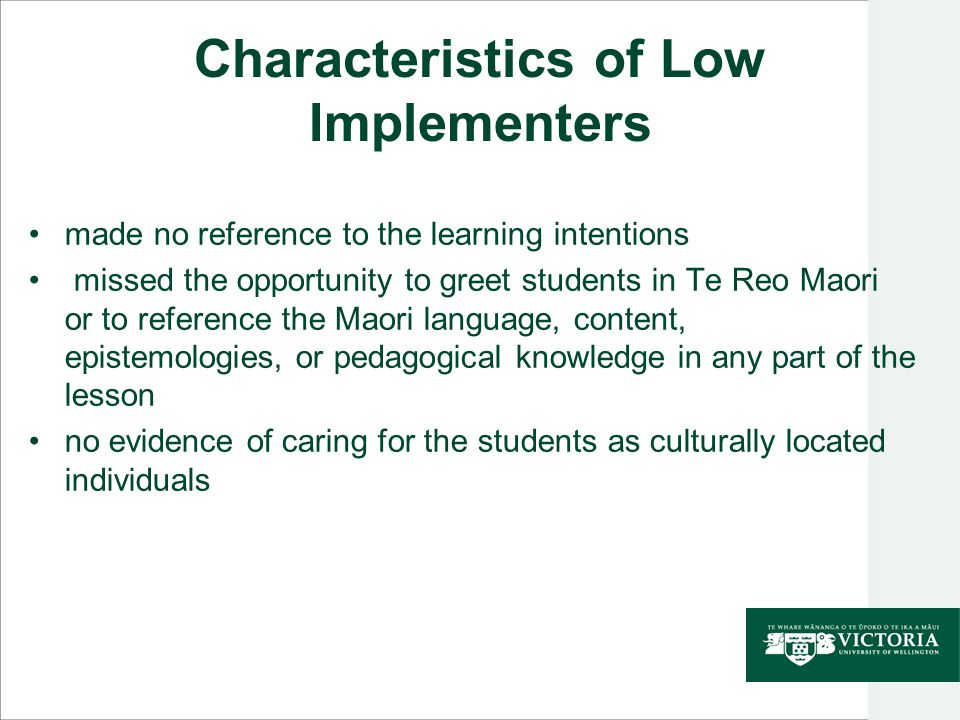 Characteristics of Low Implementers made no reference to the learning intentions missed the opportunity to greet students in Te Reo Maori or to reference the Maori language, content, epistemologies, or pedagogical knowledge in any part of the lesson no evidence of caring for the students as culturally located individuals