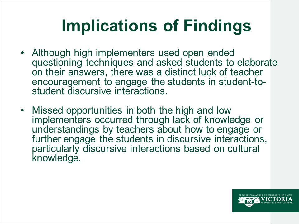Implications of Findings Although high implementers used open ended questioning techniques and asked students to elaborate on their answers, there was a distinct luck of teacher encouragement to engage the students in student-to- student discursive interactions.