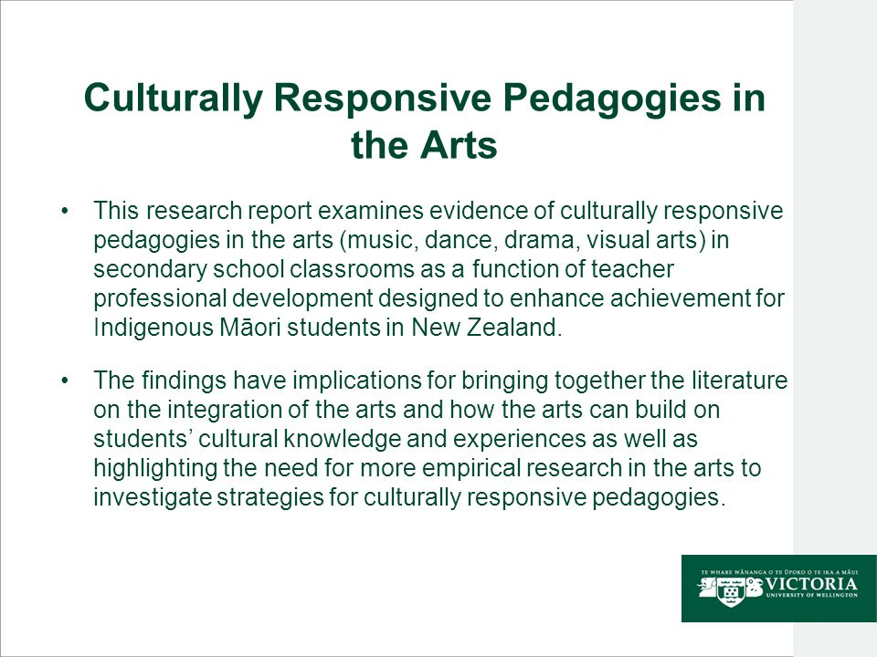 Culturally Responsive Pedagogies in the Arts This research report examines evidence of culturally responsive pedagogies in the arts (music, dance, drama, visual arts) in secondary school classrooms as a function of teacher professional development designed to enhance achievement for Indigenous Māori students in New Zealand.
