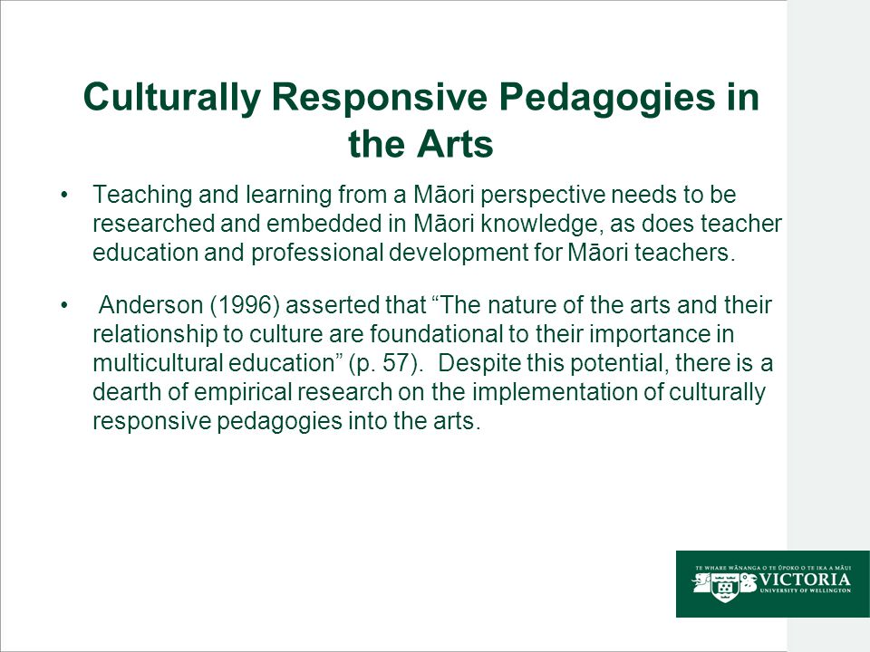 Culturally Responsive Pedagogies in the Arts Teaching and learning from a Māori perspective needs to be researched and embedded in Māori knowledge, as does teacher education and professional development for Māori teachers.