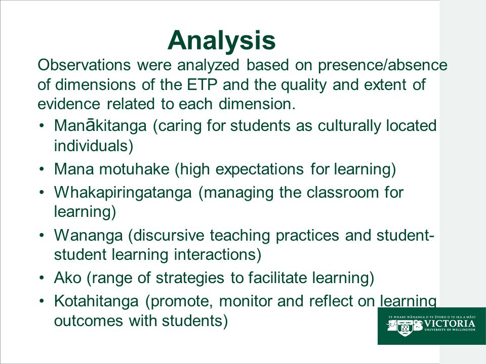 Analysis Man ā kitanga (caring for students as culturally located individuals) Mana motuhake (high expectations for learning) Whakapiringatanga (managing the classroom for learning) Wananga (discursive teaching practices and student- student learning interactions) Ako (range of strategies to facilitate learning) Kotahitanga (promote, monitor and reflect on learning outcomes with students) Observations were analyzed based on presence/absence of dimensions of the ETP and the quality and extent of evidence related to each dimension.