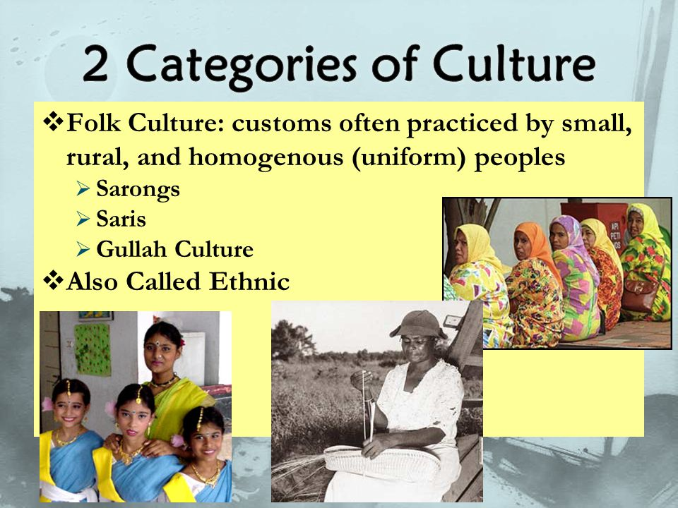  Folk Culture: customs often practiced by small, rural, and homogenous (uniform) peoples  Sarongs  Saris  Gullah Culture  Also Called Ethnic