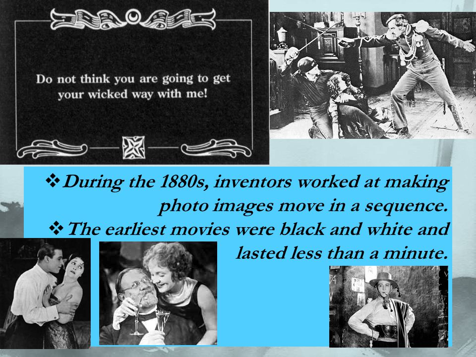  During the 1880s, inventors worked at making photo images move in a sequence.  The earliest movies were black and white and lasted less than a minu