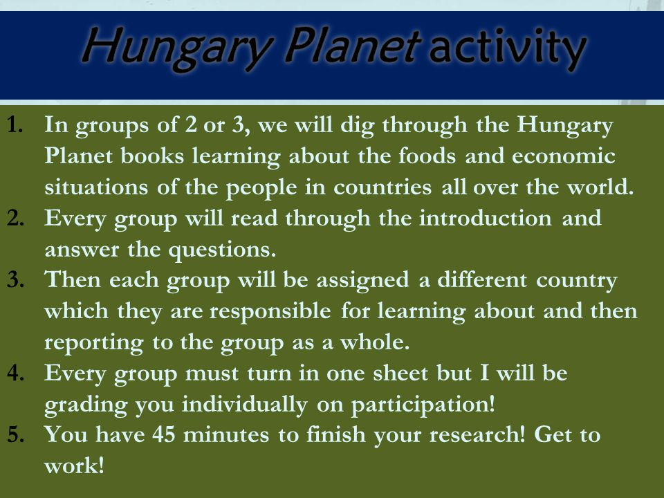 1.In groups of 2 or 3, we will dig through the Hungary Planet books learning about the foods and economic situations of the people in countries all ov