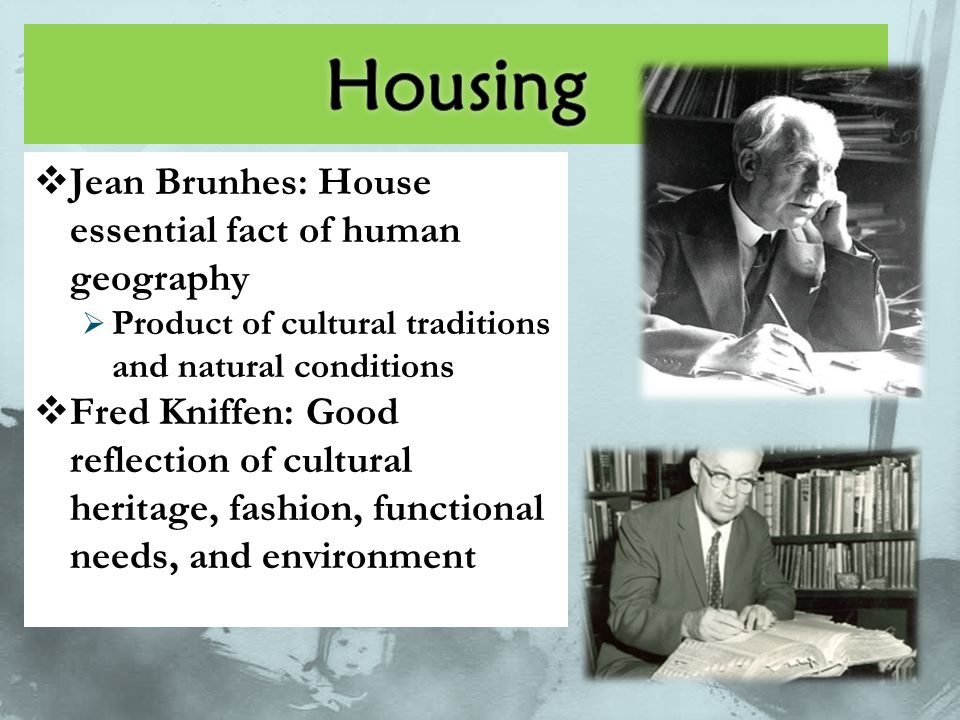  Jean Brunhes: House essential fact of human geography  Product of cultural traditions and natural conditions  Fred Kniffen: Good reflection of cul
