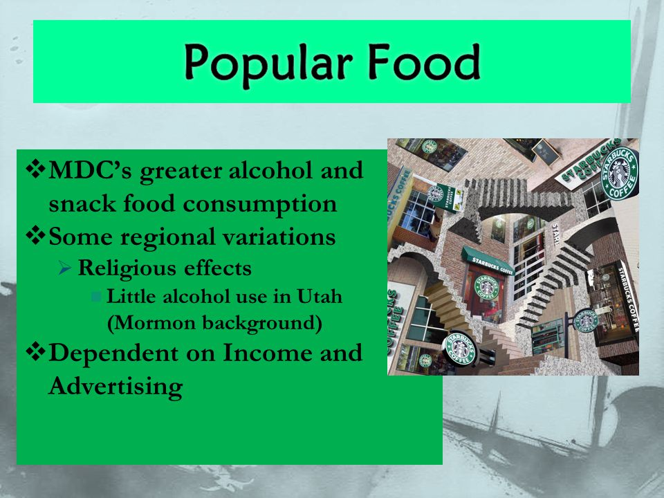  MDC's greater alcohol and snack food consumption  Some regional variations  Religious effects Little alcohol use in Utah (Mormon background)  Dep