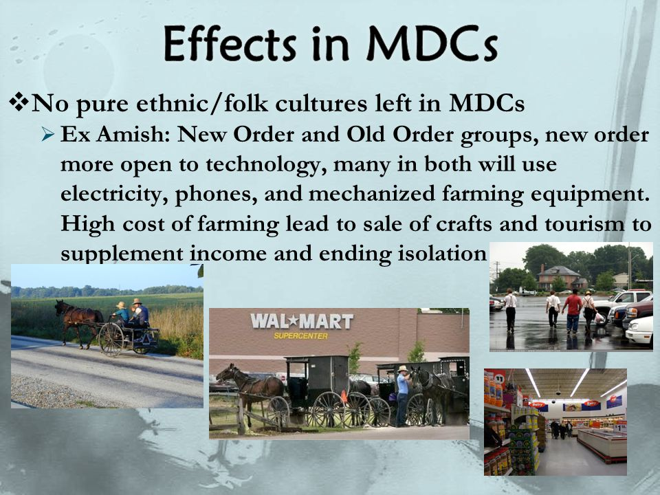  No pure ethnic/folk cultures left in MDCs  Ex Amish: New Order and Old Order groups, new order more open to technology, many in both will use elect