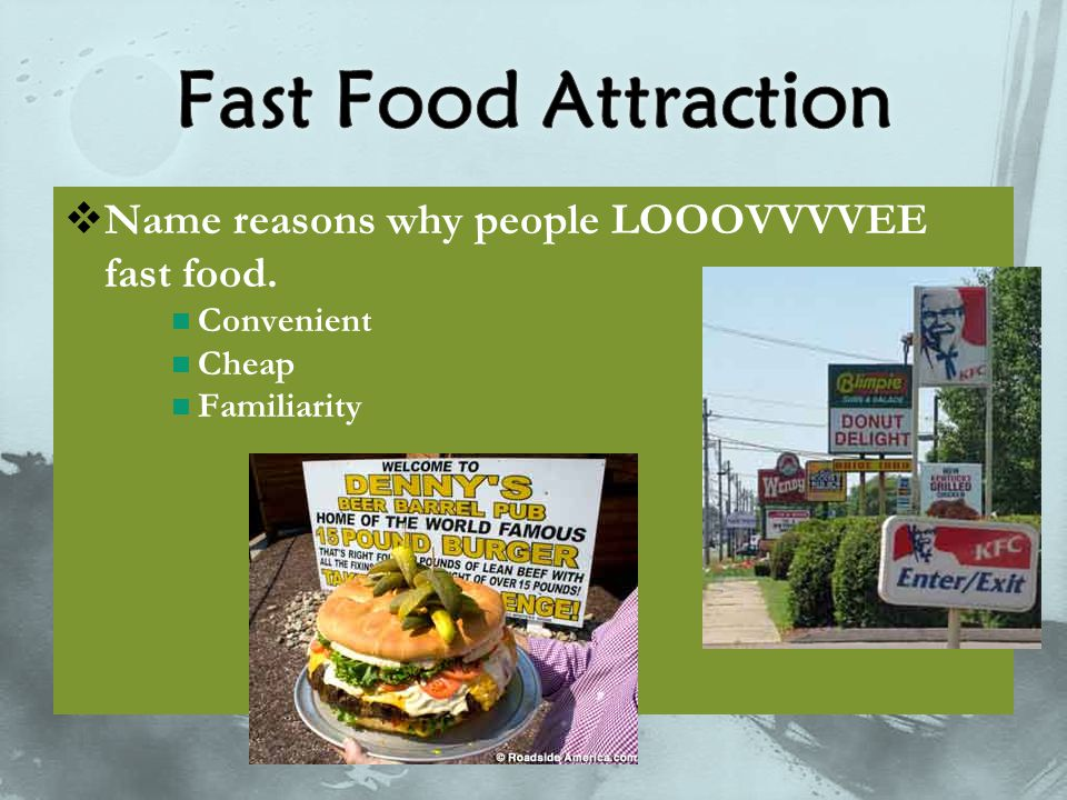  Name reasons why people LOOOVVVVEE fast food. Convenient Cheap Familiarity
