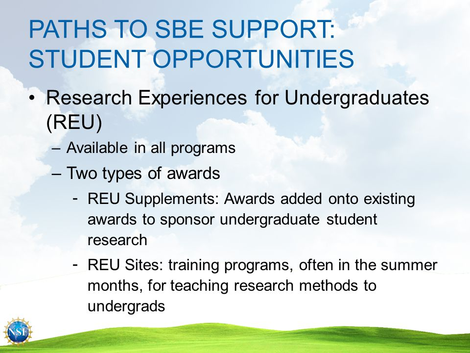 PATHS TO SBE SUPPORT: EAGER (Early-Concept Grants for Exploratory Research) Exploratory work on untested, potentially transformative ideas High-risk, high-potential payoff $300,000 maximum; 2 years Eight page description Internal review required; external optional Contact Program Director first –EAGERs are exceptions, not the rule!