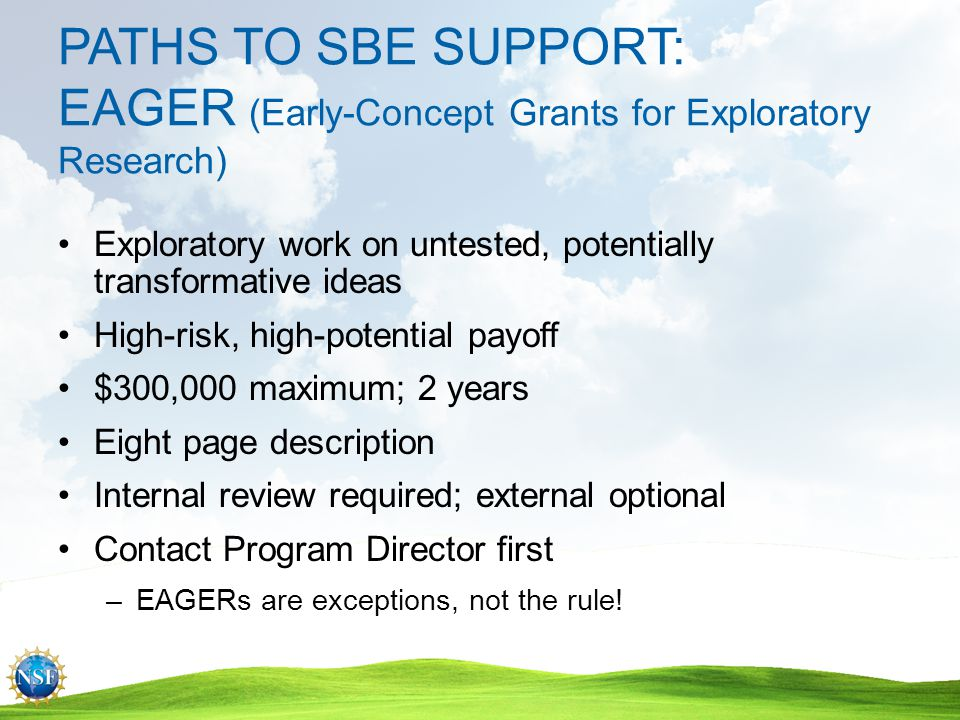 PATHS TO SBE SUPPORT: RAPID (Grants for Rapid Response Research) Research when data are ephemeral $200,000 maximum; 1 year 5 page project description Internal review required; external optional Available in all programs Contact Program Director first –For proposals having a severe urgency with regard to availability of, or access to data, facilities or specialized equipment, including quick-response research on natural or anthropogenic disasters and similar unanticipated events