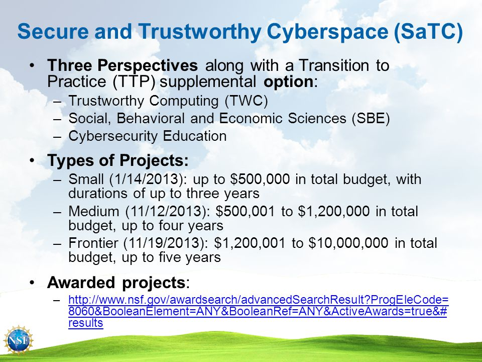 SaTC EAGERs Enabling New Collaborations Between Computer and Social Scientists New Collaboration:New Collaboration –Proposals should clarify how the proposed collaboration will take place –Budget: around $200,000 Two rounds of submissions: –Two-page summary: March 1 & May 1, 2014 –Invited proposal: May 1 & July 1, 2014 Awarded projects: –1343141, 1343528, 1343430, 1343433, 1343453, 1343766, 1347075, 1347113, 1347151, 1347186 –http://www.nsf.gov/awardsearchhttp://www.nsf.gov/awardsearch