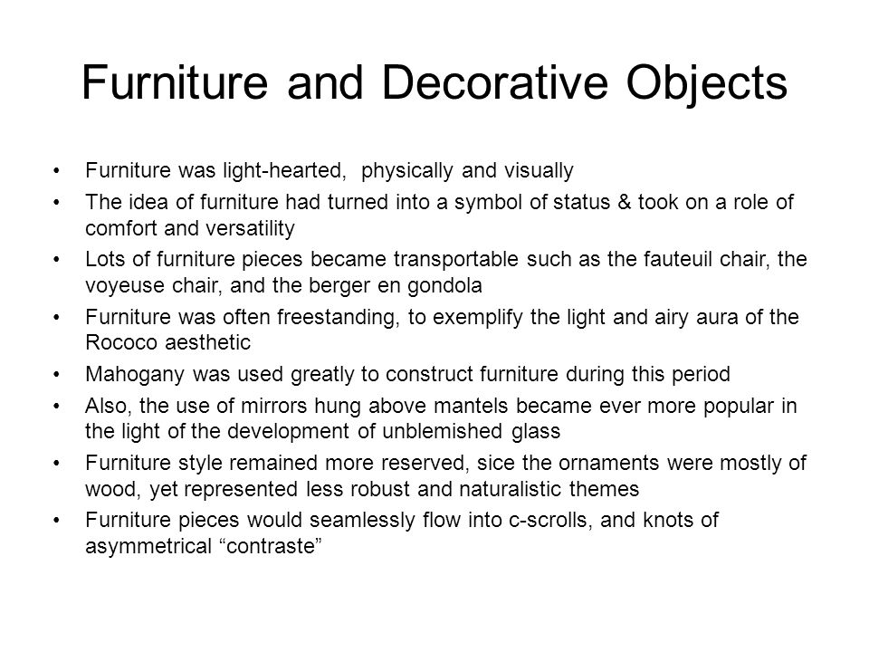 Furniture and Decorative Objects Furniture was light-hearted, physically and visually The idea of furniture had turned into a symbol of status & took on a role of comfort and versatility Lots of furniture pieces became transportable such as the fauteuil chair, the voyeuse chair, and the berger en gondola Furniture was often freestanding, to exemplify the light and airy aura of the Rococo aesthetic Mahogany was used greatly to construct furniture during this period Also, the use of mirrors hung above mantels became ever more popular in the light of the development of unblemished glass Furniture style remained more reserved, sice the ornaments were mostly of wood, yet represented less robust and naturalistic themes Furniture pieces would seamlessly flow into c-scrolls, and knots of asymmetrical contraste