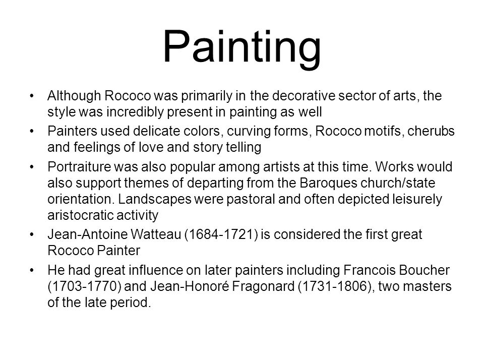 Painting Although Rococo was primarily in the decorative sector of arts, the style was incredibly present in painting as well Painters used delicate colors, curving forms, Rococo motifs, cherubs and feelings of love and story telling Portraiture was also popular among artists at this time.
