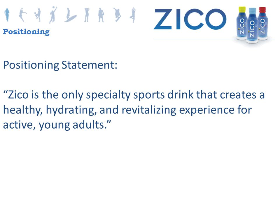 """Positioning Statement: """"Zico is the only specialty sports drink that creates a healthy, hydrating, and revitalizing experience for active, young adult"""