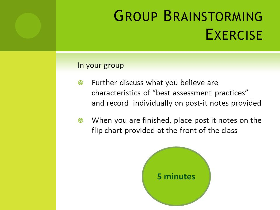 G ROUP B RAINSTORMING E XERCISE In your group  Further discuss what you believe are characteristics of best assessment practices and record individually on post-it notes provided  When you are finished, place post it notes on the flip chart provided at the front of the class 5 minutes