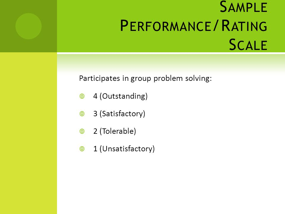 S AMPLE P ERFORMANCE /R ATING S CALE Participates in group problem solving:  4 (Outstanding)  3 (Satisfactory)  2 (Tolerable)  1 (Unsatisfactory)