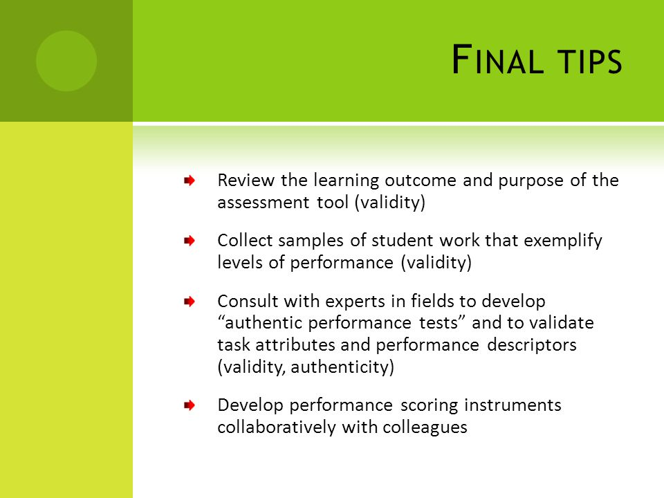F INAL TIPS Review the learning outcome and purpose of the assessment tool (validity) Collect samples of student work that exemplify levels of performance (validity) Consult with experts in fields to develop authentic performance tests and to validate task attributes and performance descriptors (validity, authenticity) Develop performance scoring instruments collaboratively with colleagues