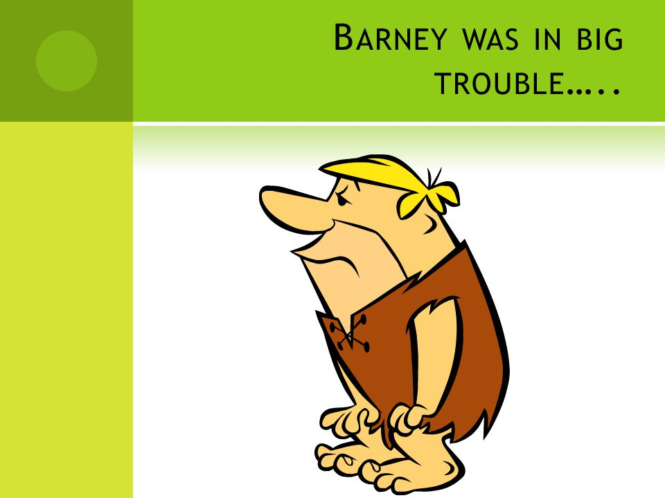 B ARNEY WAS IN BIG TROUBLE …..