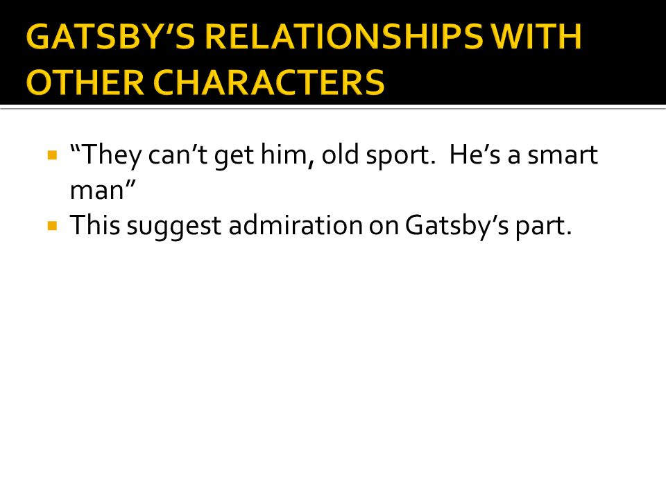 """ """"They can't get him, old sport. He's a smart man""""  This suggest admiration on Gatsby's part."""
