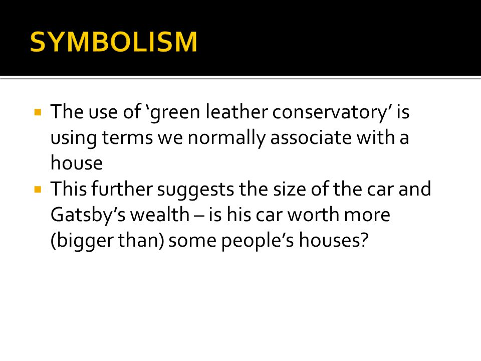  The use of 'green leather conservatory' is using terms we normally associate with a house  This further suggests the size of the car and Gatsby's w