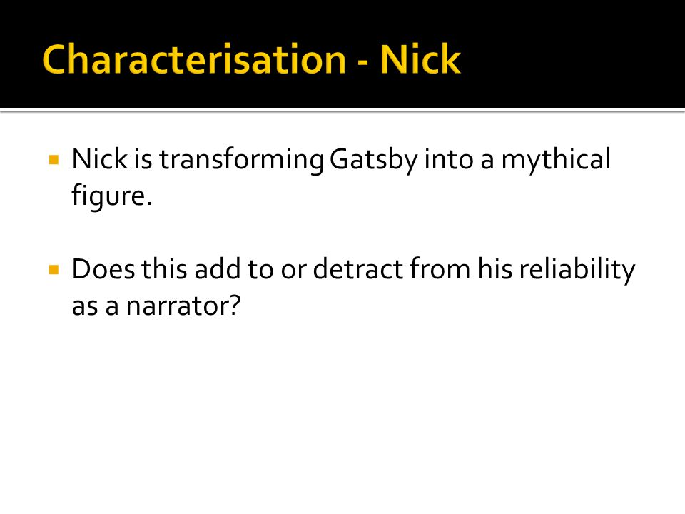  Nick is transforming Gatsby into a mythical figure.  Does this add to or detract from his reliability as a narrator?
