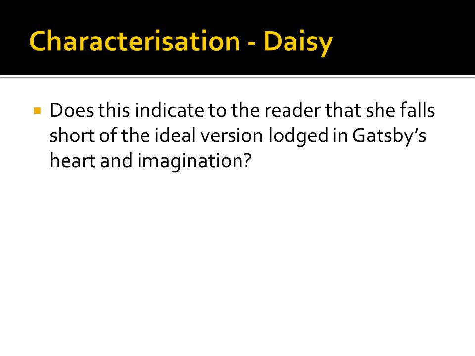  Does this indicate to the reader that she falls short of the ideal version lodged in Gatsby's heart and imagination?