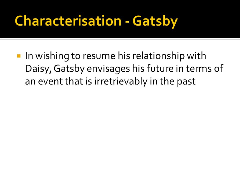  In wishing to resume his relationship with Daisy, Gatsby envisages his future in terms of an event that is irretrievably in the past