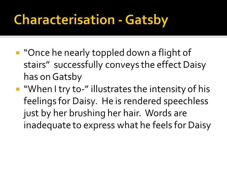 """ """"Once he nearly toppled down a flight of stairs"""" successfully conveys the effect Daisy has on Gatsby  """"When I try to-"""" illustrates the intensity of"""