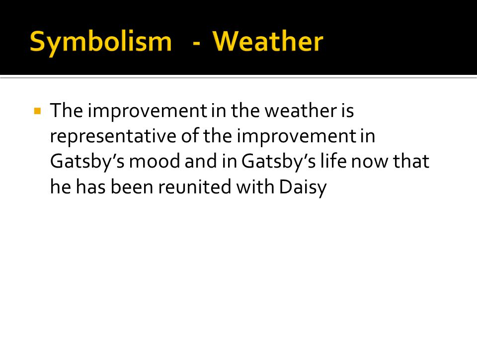  The improvement in the weather is representative of the improvement in Gatsby's mood and in Gatsby's life now that he has been reunited with Daisy