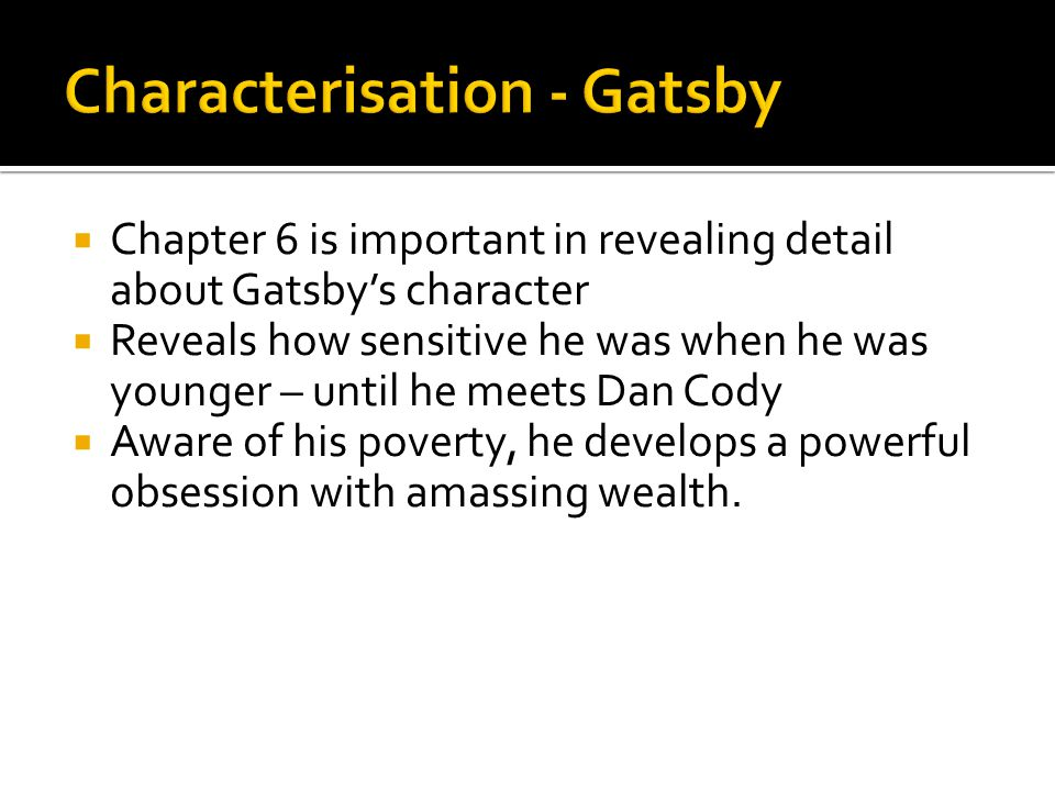  Chapter 6 is important in revealing detail about Gatsby's character  Reveals how sensitive he was when he was younger – until he meets Dan Cody  A