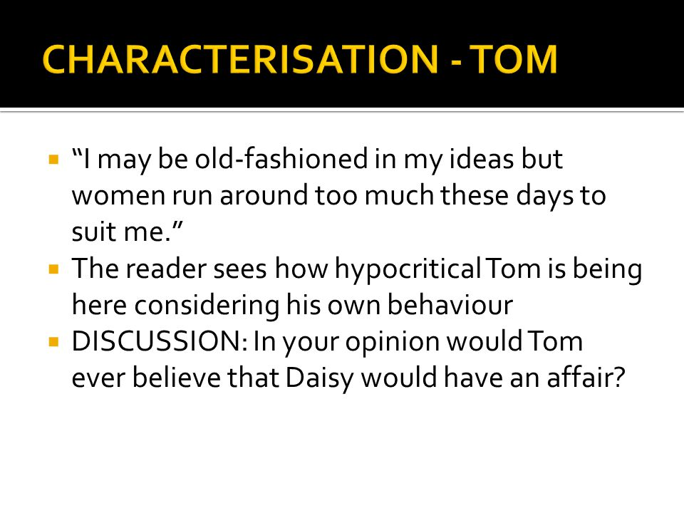 """ """"I may be old-fashioned in my ideas but women run around too much these days to suit me.""""  The reader sees how hypocritical Tom is being here consi"""