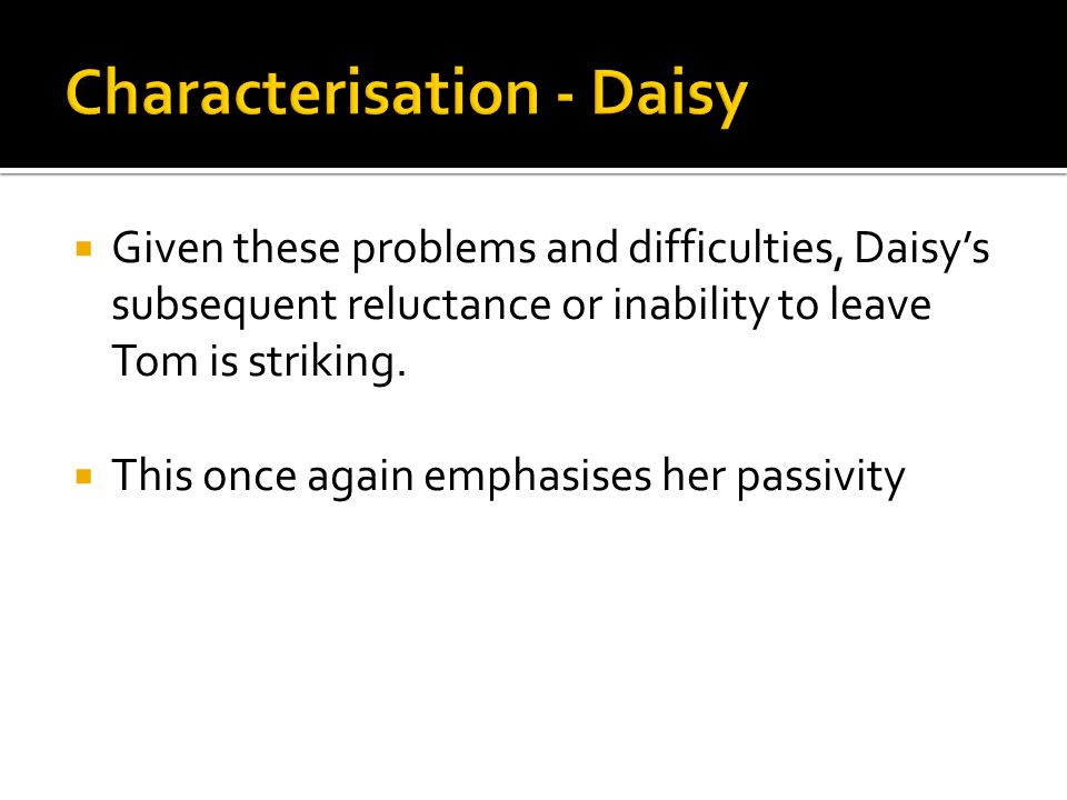  Given these problems and difficulties, Daisy's subsequent reluctance or inability to leave Tom is striking.  This once again emphasises her passivi