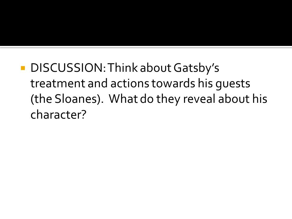  DISCUSSION: Think about Gatsby's treatment and actions towards his guests (the Sloanes). What do they reveal about his character?