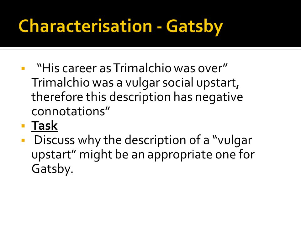 """ """"His career as Trimalchio was over"""" Trimalchio was a vulgar social upstart, therefore this description has negative connotations""""  Task  Discuss w"""