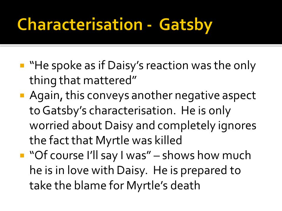 """ """"He spoke as if Daisy's reaction was the only thing that mattered""""  Again, this conveys another negative aspect to Gatsby's characterisation. He is"""