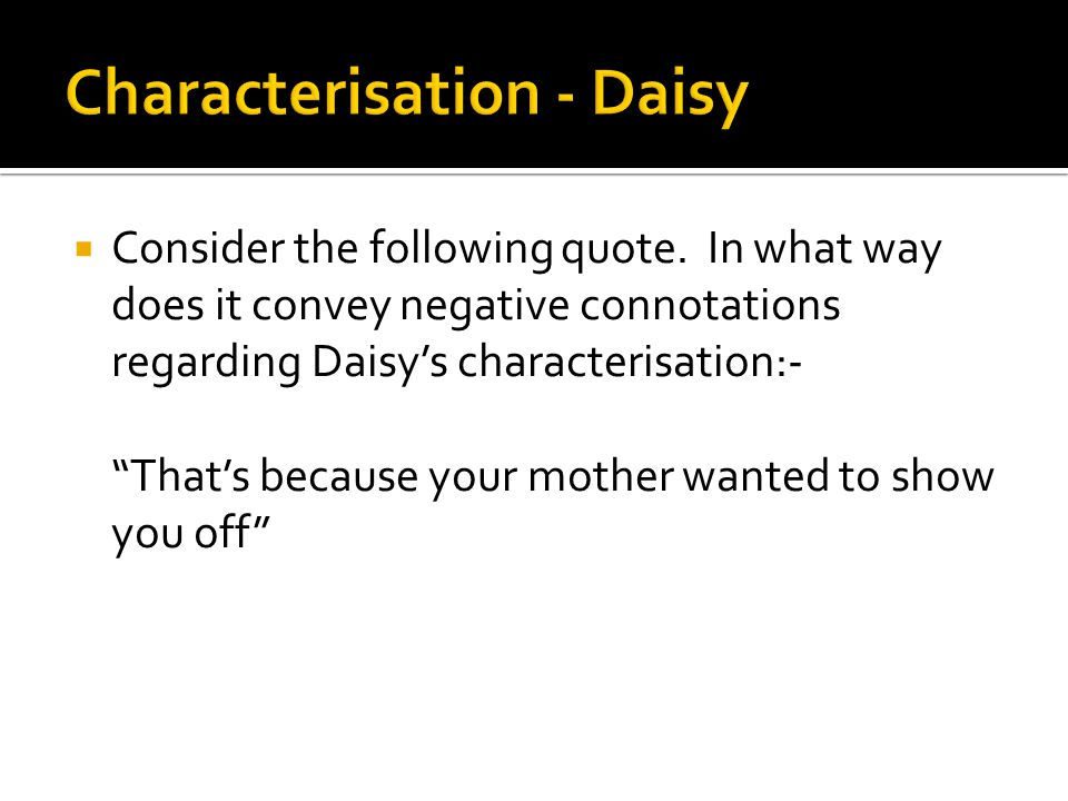 """ Consider the following quote. In what way does it convey negative connotations regarding Daisy's characterisation:- """"That's because your mother want"""