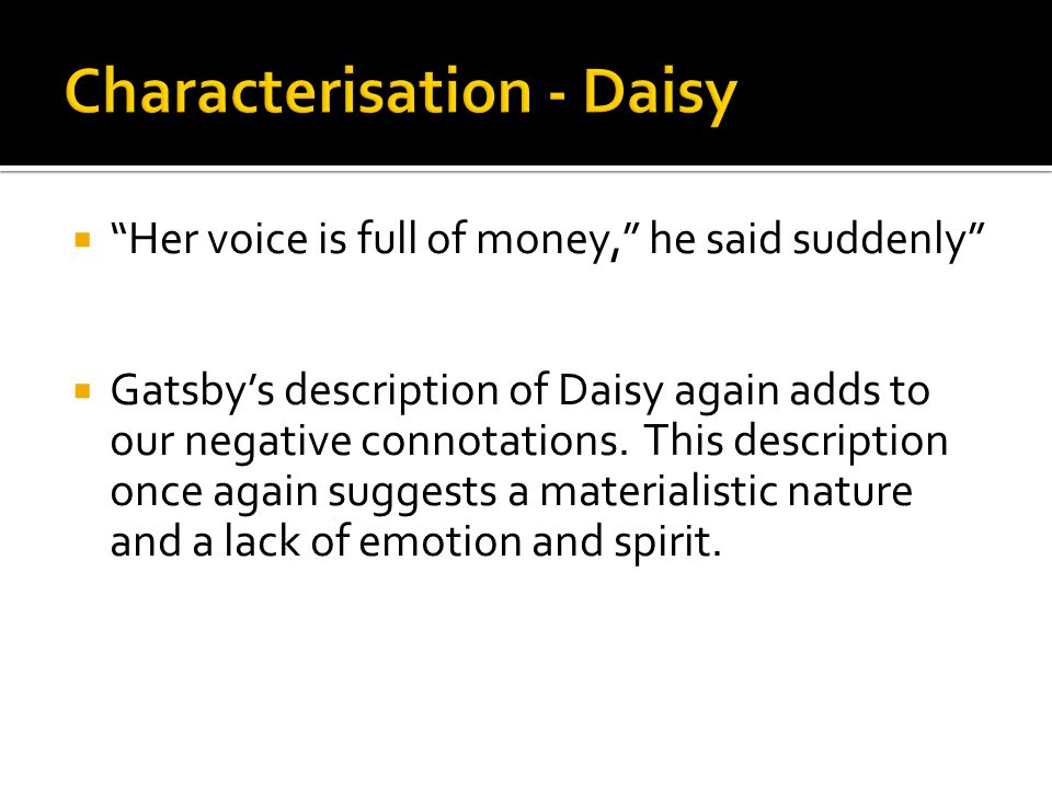 """ """"Her voice is full of money,"""" he said suddenly""""  Gatsby's description of Daisy again adds to our negative connotations. This description once again"""
