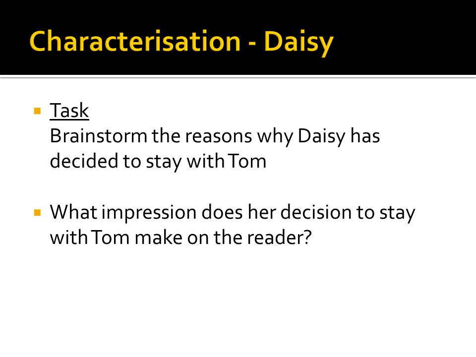  Task Brainstorm the reasons why Daisy has decided to stay with Tom  What impression does her decision to stay with Tom make on the reader?