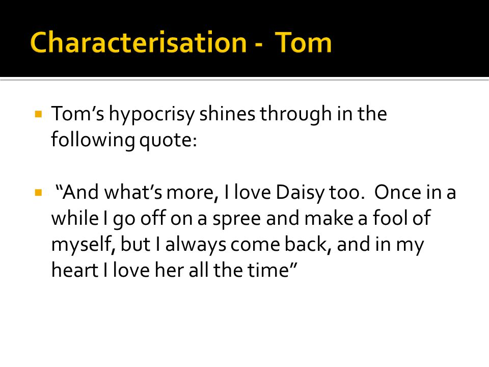 """ Tom's hypocrisy shines through in the following quote:  """"And what's more, I love Daisy too. Once in a while I go off on a spree and make a fool of"""