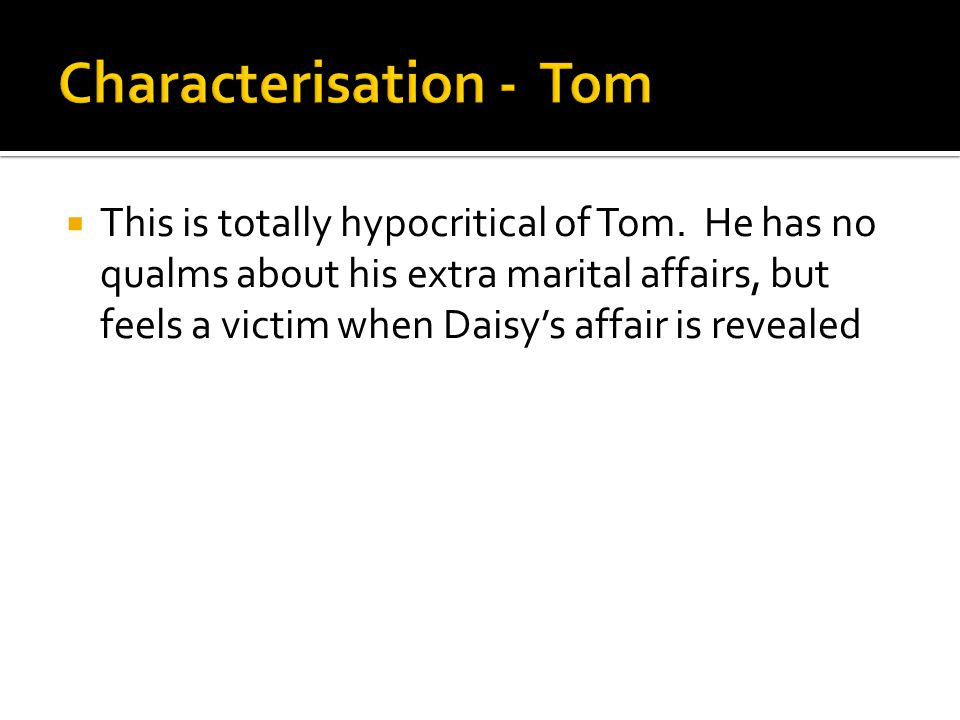  This is totally hypocritical of Tom. He has no qualms about his extra marital affairs, but feels a victim when Daisy's affair is revealed