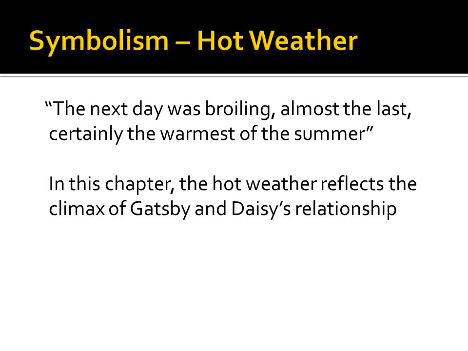 """""""The next day was broiling, almost the last, certainly the warmest of the summer"""" In this chapter, the hot weather reflects the climax of Gatsby and D"""