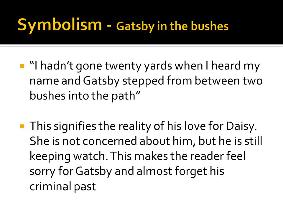 """ """"I hadn't gone twenty yards when I heard my name and Gatsby stepped from between two bushes into the path""""  This signifies the reality of his love"""