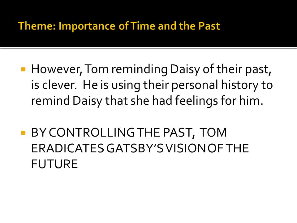  However, Tom reminding Daisy of their past, is clever. He is using their personal history to remind Daisy that she had feelings for him.  BY CONTRO