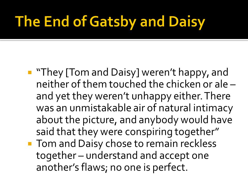 """ """"They [Tom and Daisy] weren't happy, and neither of them touched the chicken or ale – and yet they weren't unhappy either. There was an unmistakable"""