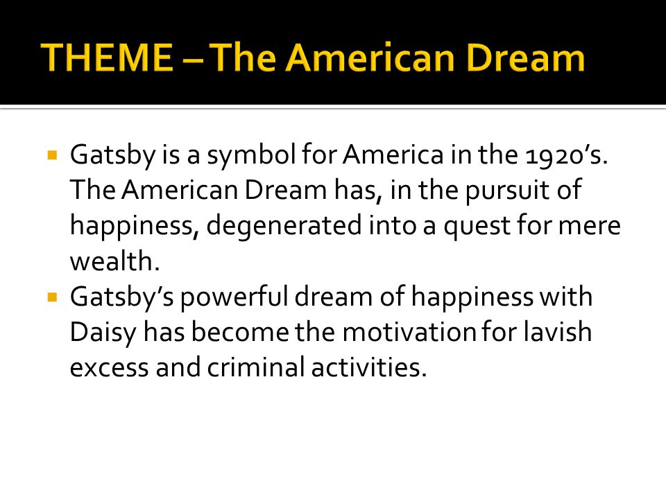  Gatsby is a symbol for America in the 1920's. The American Dream has, in the pursuit of happiness, degenerated into a quest for mere wealth.  Gatsb
