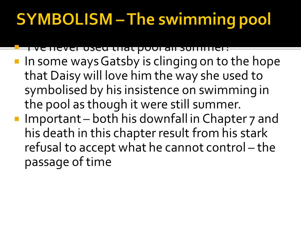  'I've never used that pool all summer?'  In some ways Gatsby is clinging on to the hope that Daisy will love him the way she used to symbolised by