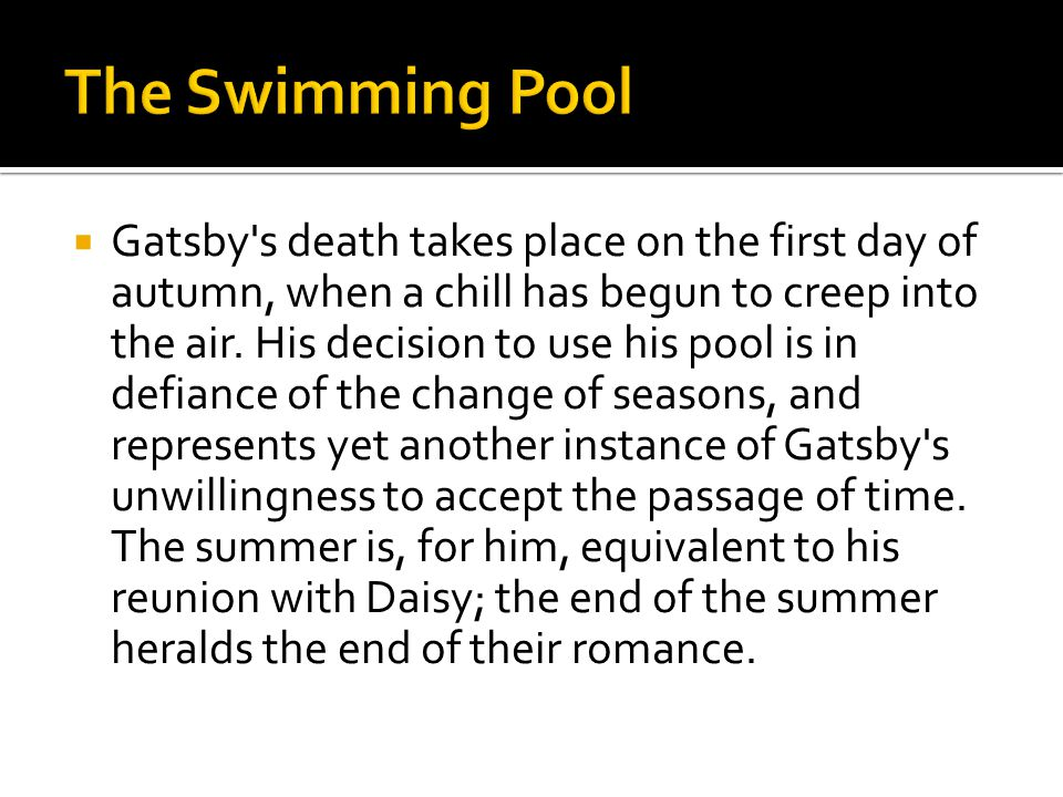  Gatsby's death takes place on the first day of autumn, when a chill has begun to creep into the air. His decision to use his pool is in defiance of
