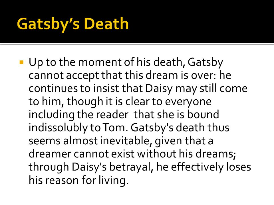  Up to the moment of his death, Gatsby cannot accept that this dream is over: he continues to insist that Daisy may still come to him, though it is c
