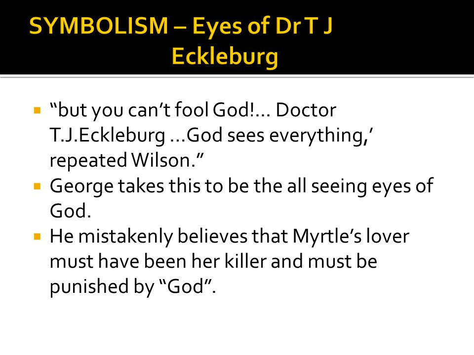 """ """"but you can't fool God!... Doctor T.J.Eckleburg …God sees everything,' repeated Wilson.""""  George takes this to be the all seeing eyes of God.  He"""